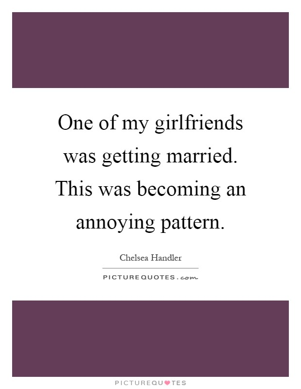 One of my girlfriends was getting married. This was becoming an annoying pattern. Picture Quote #1