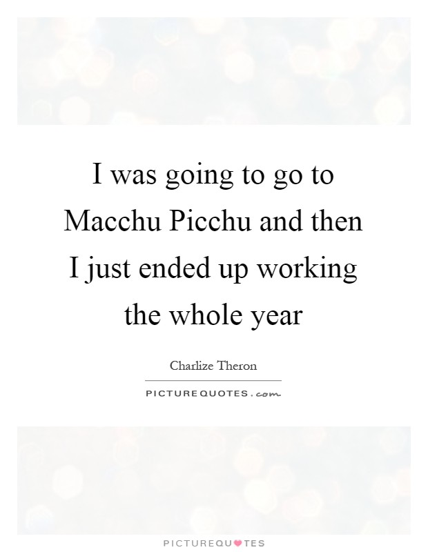 I was going to go to Macchu Picchu and then I just ended up working the whole year Picture Quote #1