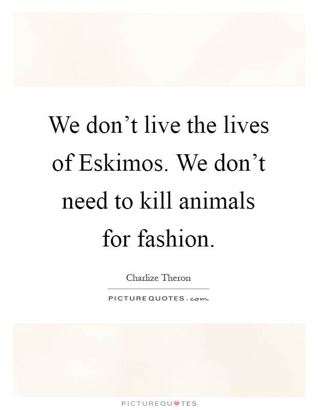 We don't live the lives of Eskimos. We don't need to kill animals for fashion Picture Quote #1