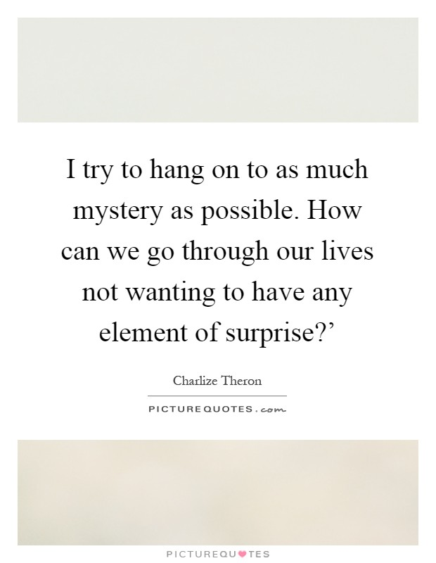 I try to hang on to as much mystery as possible. How can we go through our lives not wanting to have any element of surprise?' Picture Quote #1