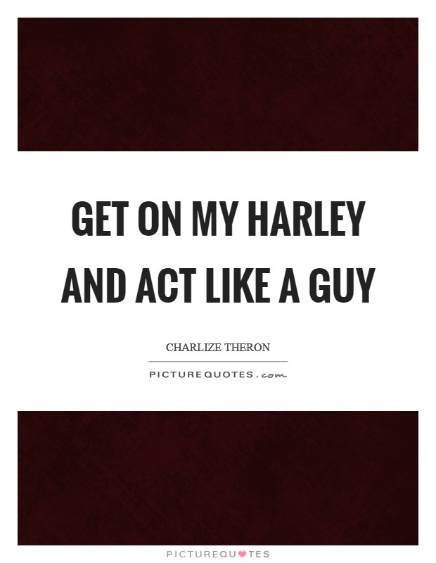 Get on my Harley and act like a guy Picture Quote #1