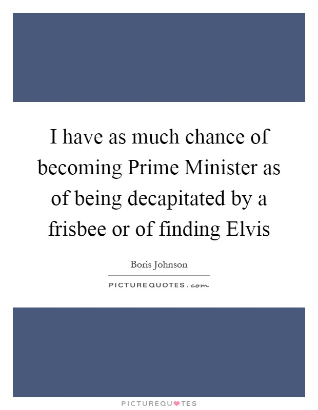 I have as much chance of becoming Prime Minister as of being decapitated by a frisbee or of finding Elvis Picture Quote #1