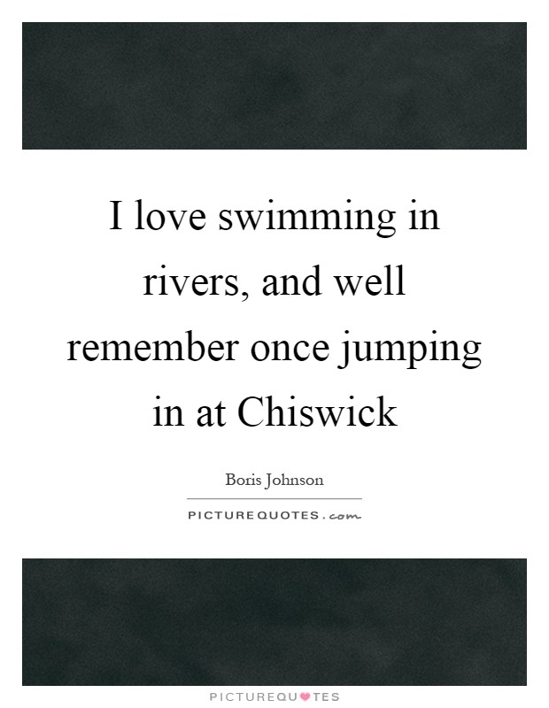 I love swimming in rivers, and well remember once jumping in at Chiswick Picture Quote #1