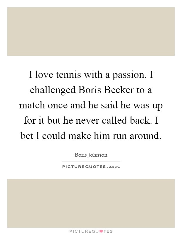 I love tennis with a passion. I challenged Boris Becker to a match once and he said he was up for it but he never called back. I bet I could make him run around Picture Quote #1