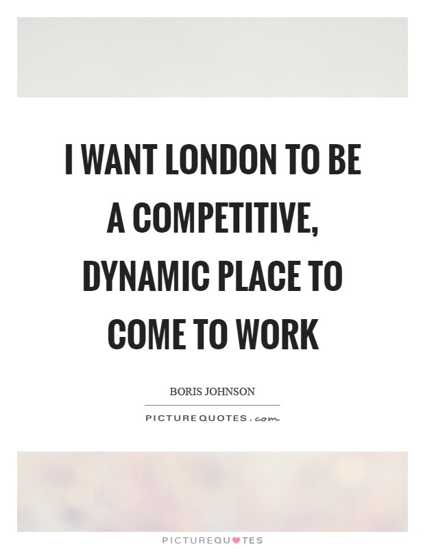 I want London to be a competitive, dynamic place to come to work Picture Quote #1