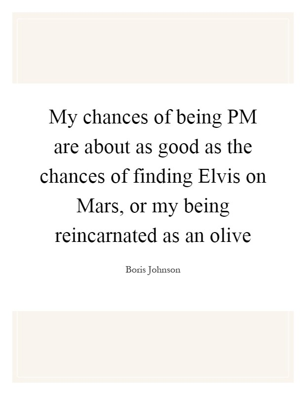 My chances of being PM are about as good as the chances of finding Elvis on Mars, or my being reincarnated as an olive Picture Quote #1