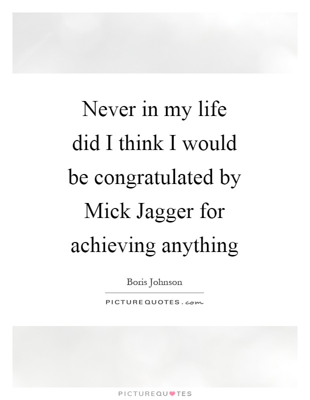 Never in my life did I think I would be congratulated by Mick Jagger for achieving anything Picture Quote #1