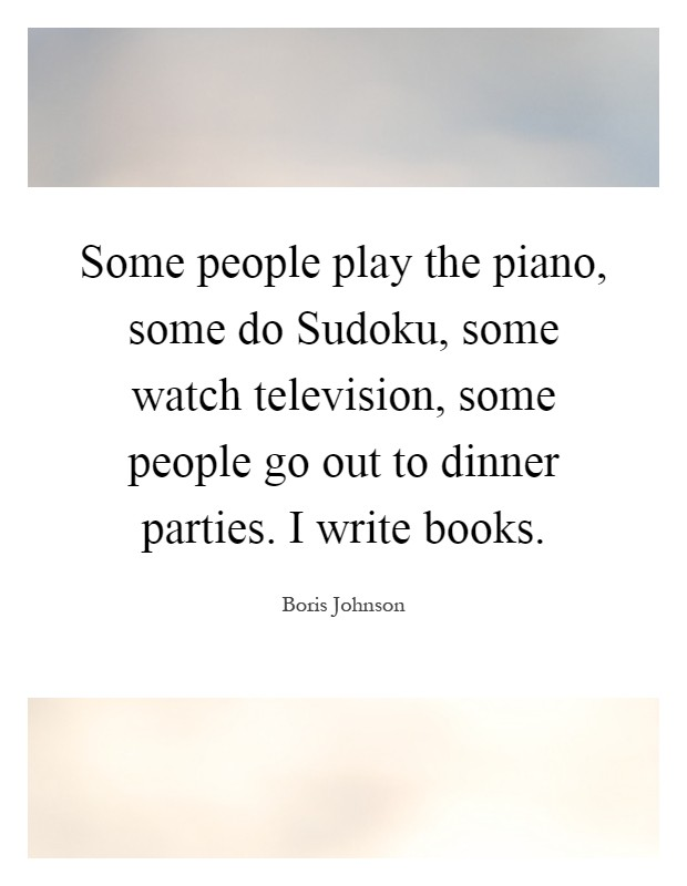 Some people play the piano, some do Sudoku, some watch television, some people go out to dinner parties. I write books Picture Quote #1