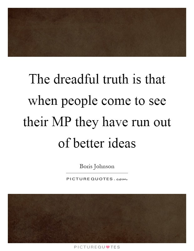 The dreadful truth is that when people come to see their MP they have run out of better ideas Picture Quote #1