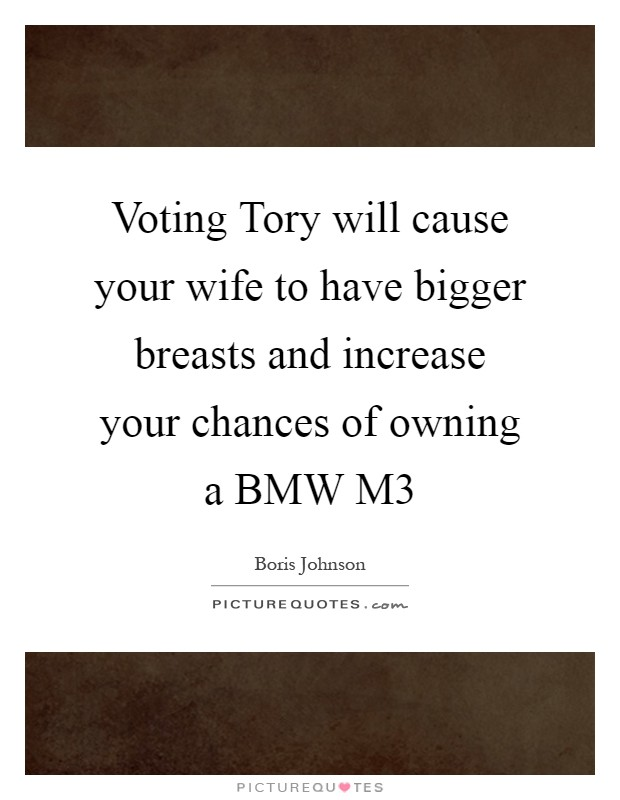 Voting Tory will cause your wife to have bigger breasts and increase your chances of owning a BMW M3 Picture Quote #1