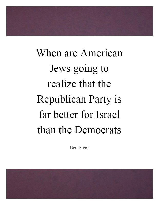 When are American Jews going to realize that the Republican Party is far better for Israel than the Democrats Picture Quote #1