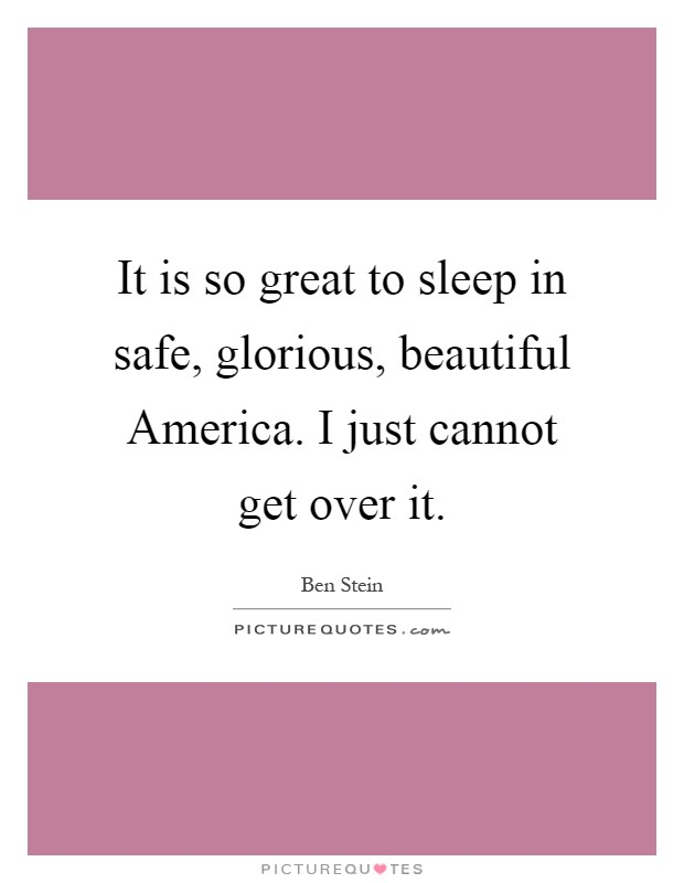 It is so great to sleep in safe, glorious, beautiful America. I just cannot get over it Picture Quote #1