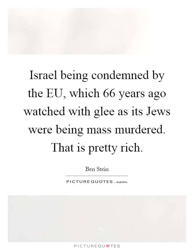Israel being condemned by the EU, which 66 years ago watched with glee as its Jews were being mass murdered. That is pretty rich Picture Quote #1