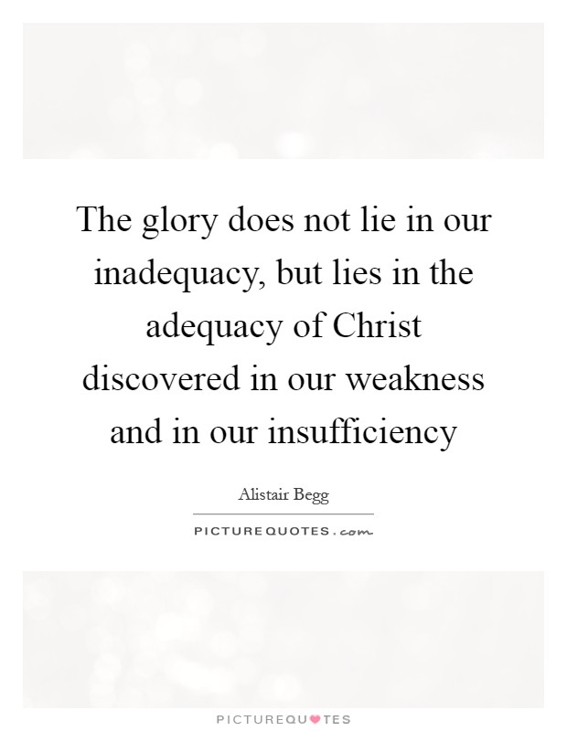 The glory does not lie in our inadequacy, but lies in the adequacy of Christ discovered in our weakness and in our insufficiency Picture Quote #1