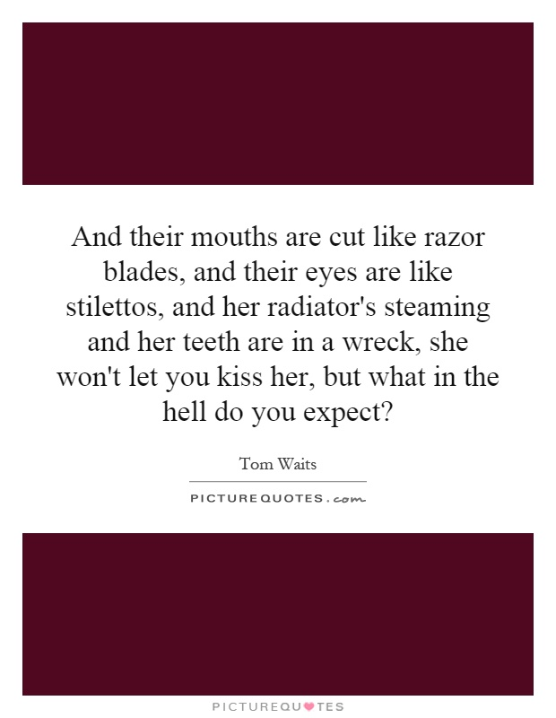 And their mouths are cut like razor blades, and their eyes are like stilettos, and her radiator's steaming and her teeth are in a wreck, she won't let you kiss her, but what in the hell do you expect? Picture Quote #1