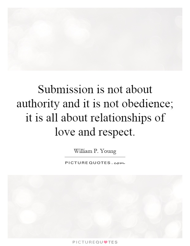 Submission is not about authority and it is not obedience; it is all about relationships of love and respect Picture Quote #1