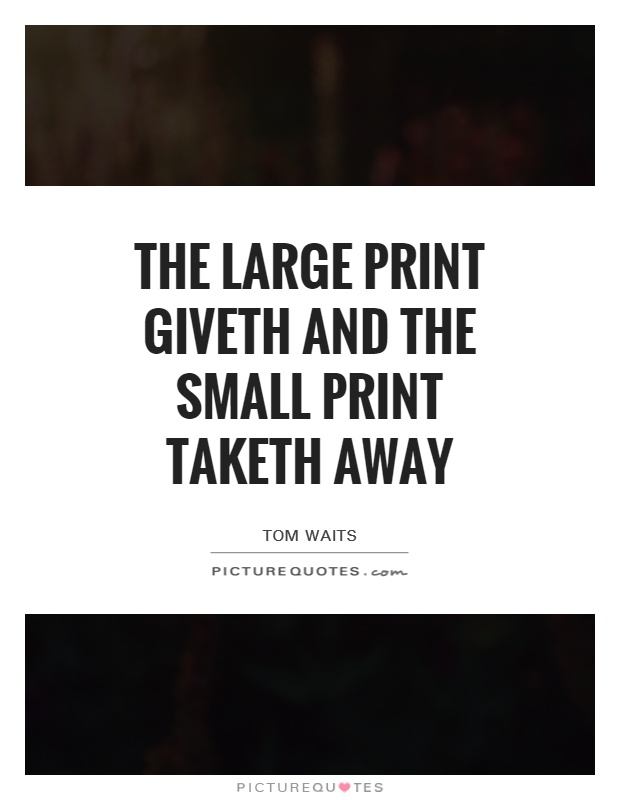 The large print giveth and the small print taketh away Picture Quote #1