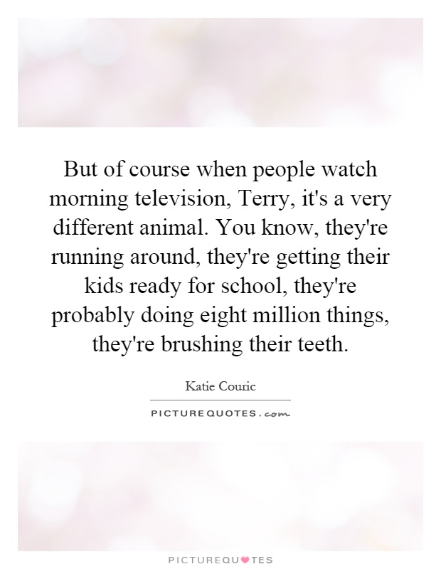 But of course when people watch morning television, Terry, it's a very different animal. You know, they're running around, they're getting their kids ready for school, they're probably doing eight million things, they're brushing their teeth Picture Quote #1
