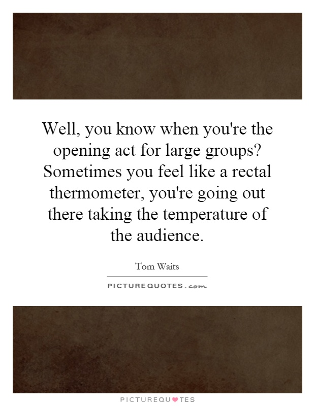 Well, you know when you're the opening act for large groups? Sometimes you feel like a rectal thermometer, you're going out there taking the temperature of the audience Picture Quote #1