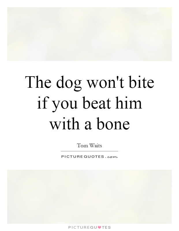 The dog won't bite if you beat him with a bone Picture Quote #1
