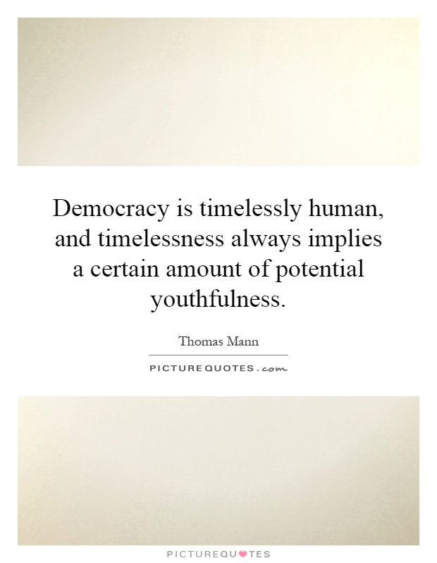 Democracy is timelessly human, and timelessness always implies a certain amount of potential youthfulness Picture Quote #1
