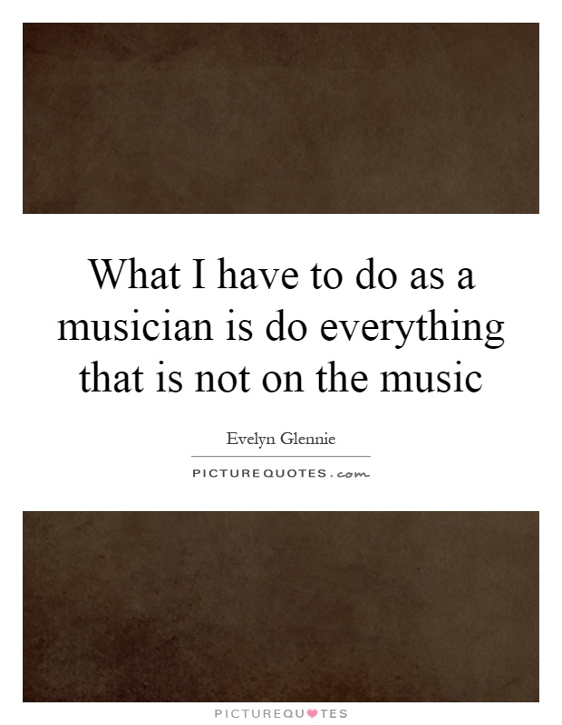 What I have to do as a musician is do everything that is not on the music Picture Quote #1