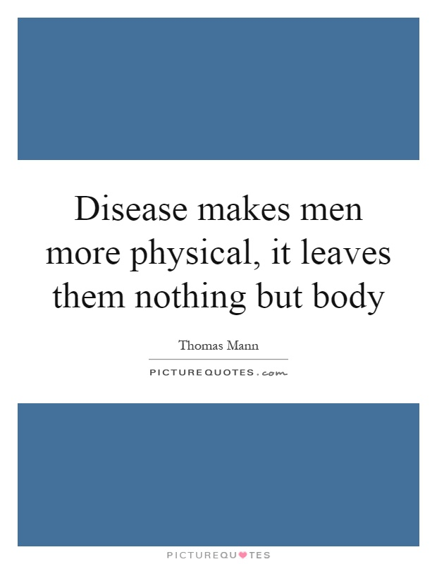 Disease makes men more physical, it leaves them nothing but body Picture Quote #1
