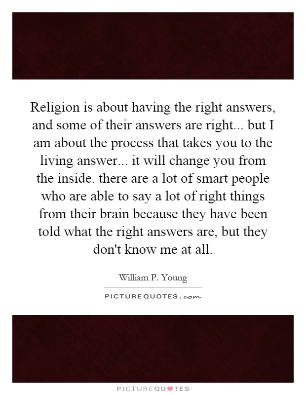 Religion is about having the right answers, and some of their answers are right... but I am about the process that takes you to the living answer... it will change you from the inside. there are a lot of smart people who are able to say a lot of right things from their brain because they have been told what the right answers are, but they don't know me at all Picture Quote #1