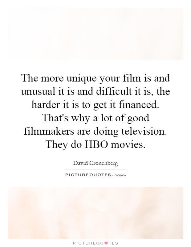 The more unique your film is and unusual it is and difficult it is, the harder it is to get it financed. That's why a lot of good filmmakers are doing television. They do HBO movies Picture Quote #1