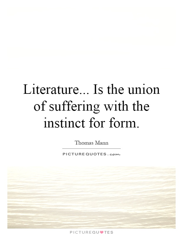 Literature... Is the union of suffering with the instinct for form Picture Quote #1