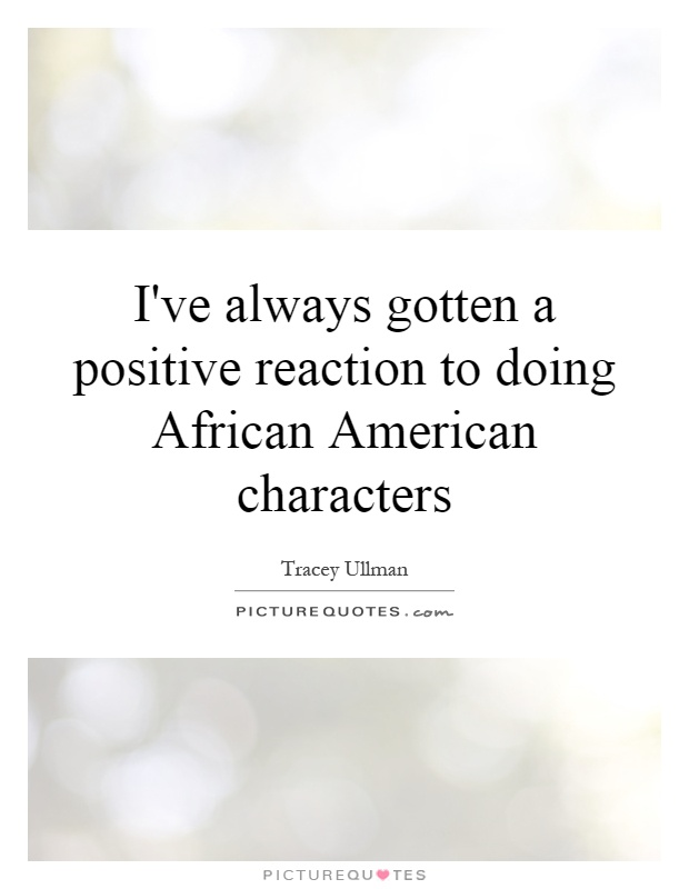I've always gotten a positive reaction to doing African American characters Picture Quote #1