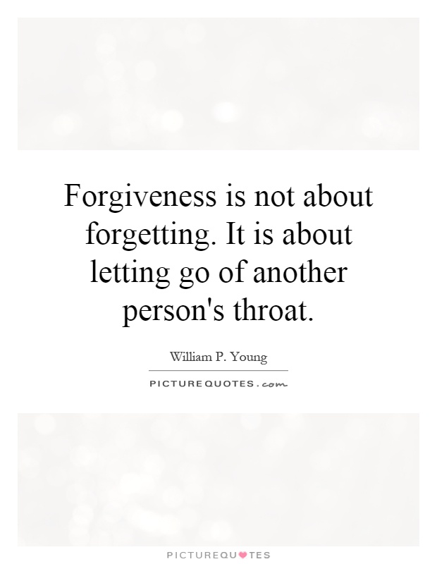 Forgiveness is not about forgetting. It is about letting go of another person's throat Picture Quote #1