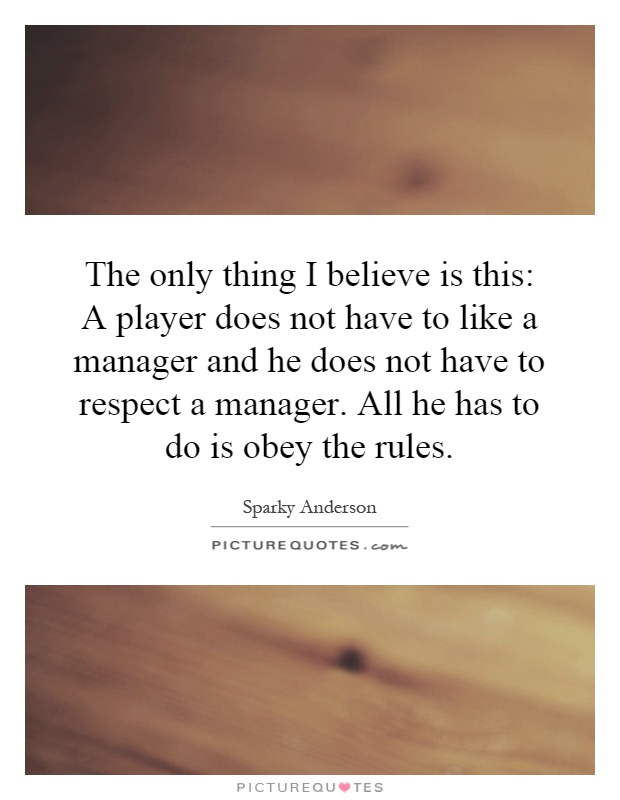 The only thing I believe is this: A player does not have to like a manager and he does not have to respect a manager. All he has to do is obey the rules Picture Quote #1