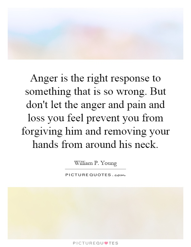 Anger is the right response to something that is so wrong. But don't let the anger and pain and loss you feel prevent you from forgiving him and removing your hands from around his neck Picture Quote #1