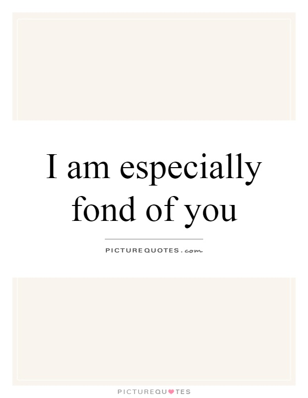 I am especially fond of you Picture Quote #1