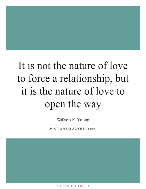 It is not the nature of love to force a relationship, but it is the nature of love to open the way Picture Quote #1