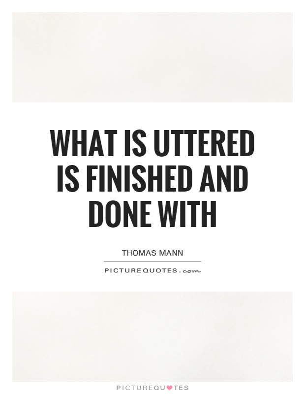 What is uttered is finished and done with Picture Quote #1