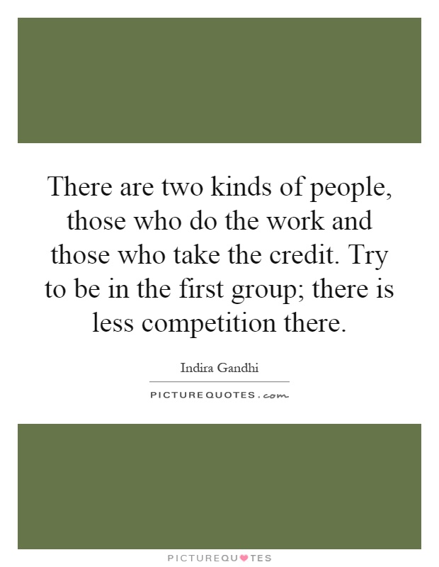 There are two kinds of people, those who do the work and those who take the credit. Try to be in the first group; there is less competition there Picture Quote #1