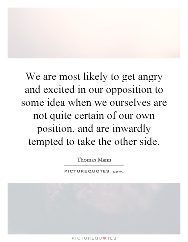 We are most likely to get angry and excited in our opposition to some idea when we ourselves are not quite certain of our own position, and are inwardly tempted to take the other side Picture Quote #1