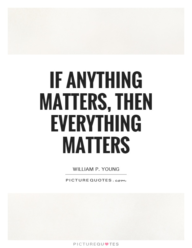 If anything matters, then everything matters Picture Quote #1