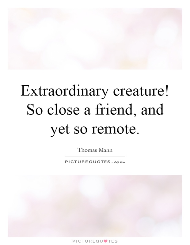 Extraordinary creature! So close a friend, and yet so remote Picture Quote #1