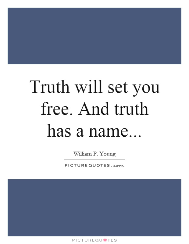 Truth will set you free. And truth has a name Picture Quote #1