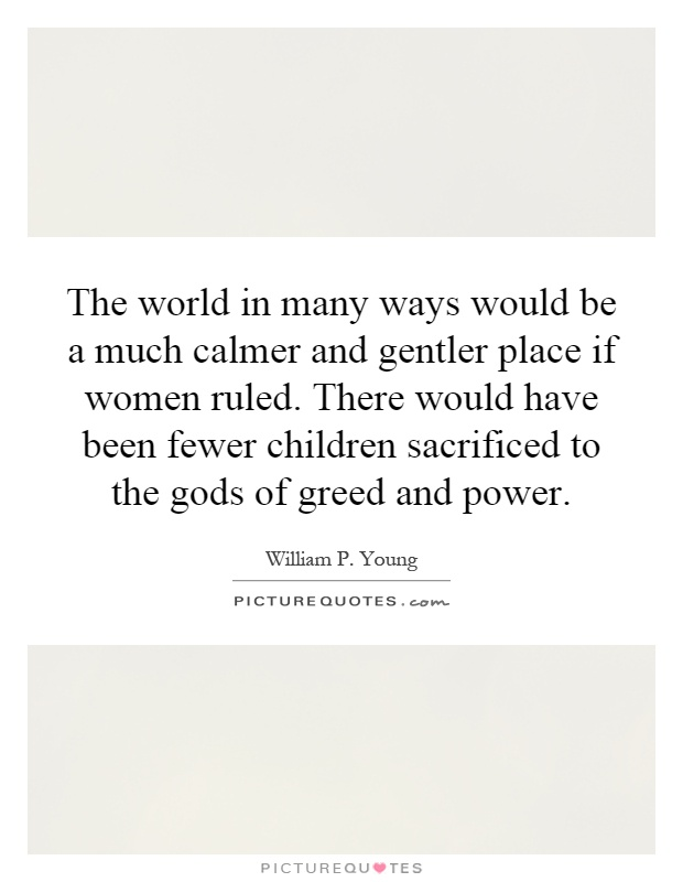 The world in many ways would be a much calmer and gentler place if women ruled. There would have been fewer children sacrificed to the gods of greed and power Picture Quote #1