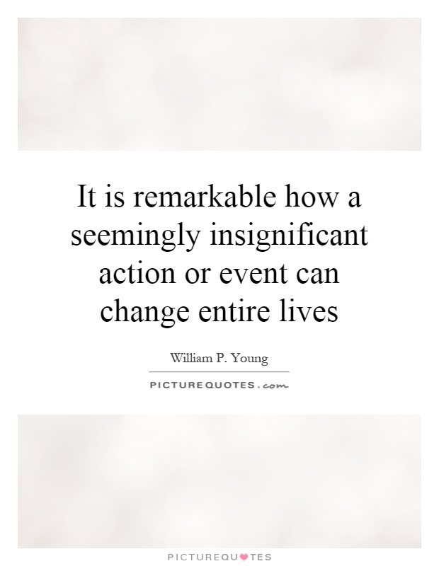 It is remarkable how a seemingly insignificant action or event can change entire lives Picture Quote #1