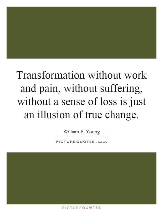 Transformation without work and pain, without suffering, without a sense of loss is just an illusion of true change Picture Quote #1