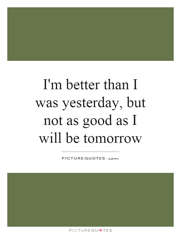 I'm better than I was yesterday, but not as good as I will be tomorrow Picture Quote #1