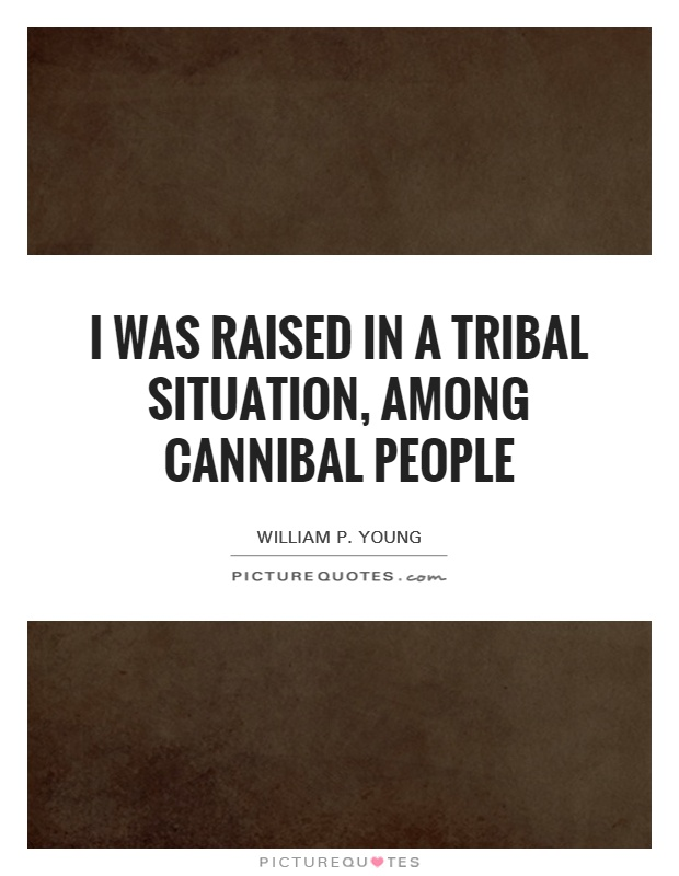 I was raised in a tribal situation, among cannibal people Picture Quote #1