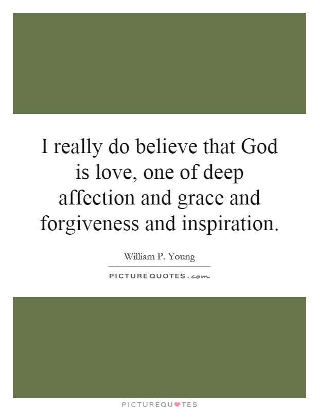 I really do believe that God is love, one of deep affection and grace and forgiveness and inspiration Picture Quote #1
