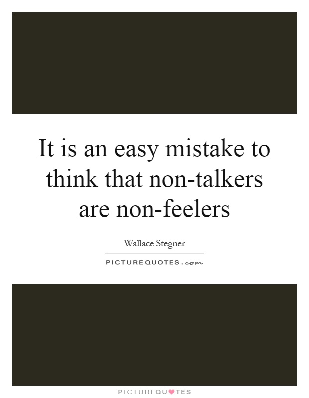 It is an easy mistake to think that non-talkers are non-feelers Picture Quote #1