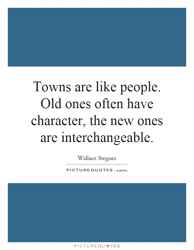 Towns are like people. Old ones often have character, the new ones are interchangeable Picture Quote #1